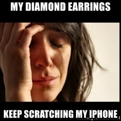 First World Problems - My diamond earrings Keep scratching my iphone