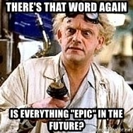"""Doc Back to the future - There's that word again Is everything """"epic"""" in the future?"""