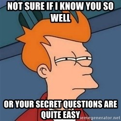 Not sure if troll - not sure if i know you so well or your secret questions are quite easy