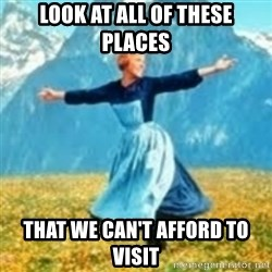 look at all these things - Look at all of these places That we can't afford to visit