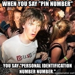 "Sudden Realization Ralph - when you say ""pin number"" you say ""personal identification number number."""