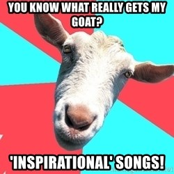 Oblivious Activist Goat - you know what really gets my goat? 'inspirational' songs!