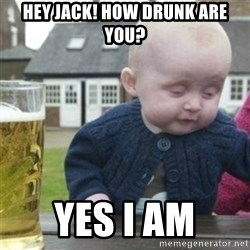 Bad Drunk Baby - Hey jack! How drunk are you? yes i am