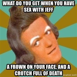 Oompa Loompa - what do you get when you have sex with jeff a frown on your face, and a crotch full of death