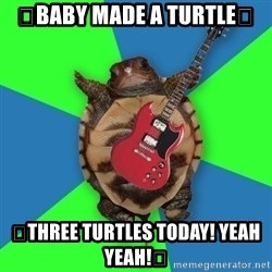 Aspiring Musician Turtle - 🎶baby made a turtle🎶 🎶three turtles today! Yeah yeah!🎶