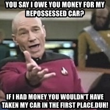 Captain Picard - You say I owe you money for my repossessed car? if i had money you wouldn't have taken my car in the first place.duh!
