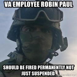 Aghast Soldier Guy - VA Employee Robin Paul Should be fired permanently not just suspended.