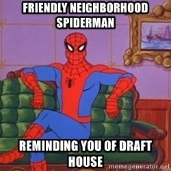 spider manf - Friendly neighborhood spiderman Reminding you of draft house