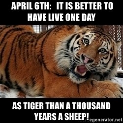 Sarcasm Tiger -  April 6th:   It is better to have live one day as tiger than a thousand years a sheep!