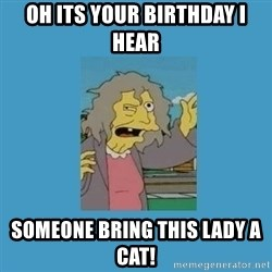 crazy cat lady simpsons - oh its your birthday I hear  someone bring this lady a cat!