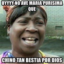 Ain't nobody got time fo dat so - uyyyy no ave maria purisima que  chino tan bestia por dios