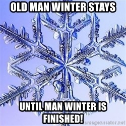 Special Snowflake meme - OLD MAN WINTER STAYS UNTIL MAN WINTER IS FINISHED!