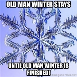 Special Snowflake meme - OLD MAN WINTER STAYS UNTIL OLD MAN WINTER IS FINISHED!