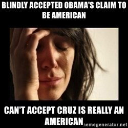 todays problem crying woman - Blindly accepted Obama's claim to be American can't accept Cruz is really an American
