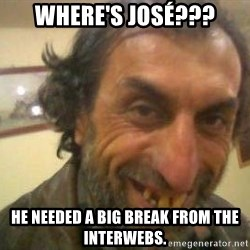 Jose - Where's josé??? He needed a big break from the interwebs.
