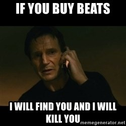 liam neeson taken - IF YOU BUY BEATS I WILL FIND YOU AND I WILL KILL YOU