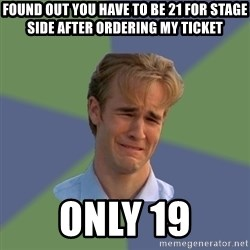 Sad Face Guy - Found out you have to be 21 for Stage Side after ordering my ticket Only 19