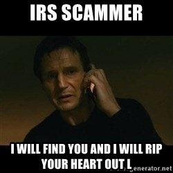 liam neeson taken - IRS scammer  I will find you and I will rip your heart out l