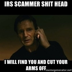 liam neeson taken - IRS Scammer shit head I will find you and cut your arms off
