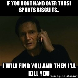 liam neeson taken - If you dont hand over those Sports Biscuits.. I will find you and then i'll kill you
