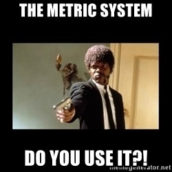 ENGLISH DO YOU SPEAK IT - the metric system do you use it?!