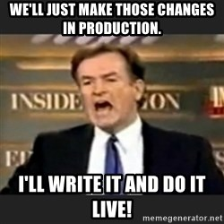 bill o' reilly fuck it - We'll just make those changes in production. I'll write it and do it live!