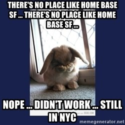 Sad Bunny - There's no place like Home Base SF ... There's no place like Home Base SF ... Nope ... didn't work ... Still in NYC