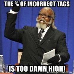 Jimmy Mac - THe % of incorrect tags is TOO DAMN HIGH!