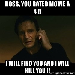 liam neeson taken - Ross, you rated movie a 4 !! I will find you and I will kill you !!