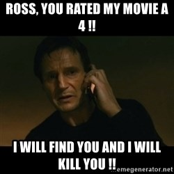 liam neeson taken - Ross, you rated my movie a 4 !! I will find you and I will kill you !!