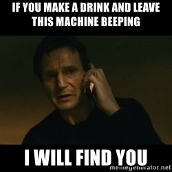 liam neeson taken - if you make a drink and leave this machine beeping i will find you
