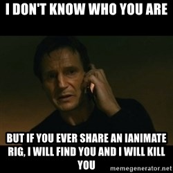 liam neeson taken - I DON'T KNOW WHO YOU ARE BUT IF YOU EVER SHARE AN iANIMATE RIG, I WILL FIND YOU AND I WILL KILL YOU