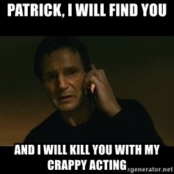 liam neeson taken - Patrick, I will find you And I will kill you with my crappy acting