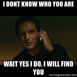 liam neeson taken - I dont know who you are wait yes i do, i will find you