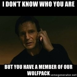 liam neeson taken - I don't know who you are but you have a member of our wolfpack