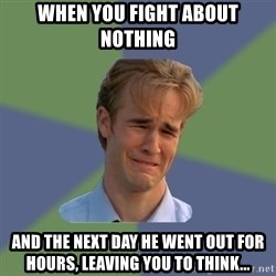 Sad Face Guy - When you fight about nothing  And the next day he went out for hours, leaving you to think...
