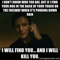 liam neeson taken - I don't know who you are, but if I find your dog in the back of your truck on the freeway when it's pouring down rain I will find you... and I will kill you.