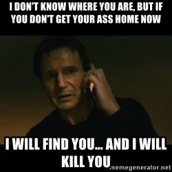 liam neeson taken - I don't know where you are, but if you don't get your ass home now I will find you... and I will kill you