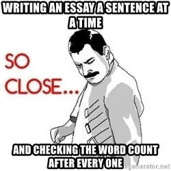 So Close... meme - Writing an essay a sentence at a time and checking the word count after every one