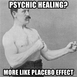 Overly Manly Man, man - Psychic healing? More like placebo effect