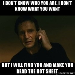 liam neeson taken - I don't know who you are, I don't know what you want  But I will find you and make you read the hot sheet.