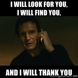 liam neeson taken - I will look for you,                  I will find you, And I will thank you