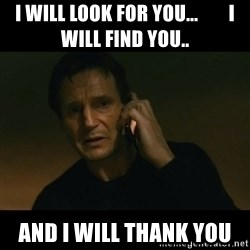 liam neeson taken - I will look for you...        I will find you.. And I will thank you