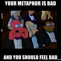 X is bad and you should feel bad - your metaphor is bad and you should feel bad