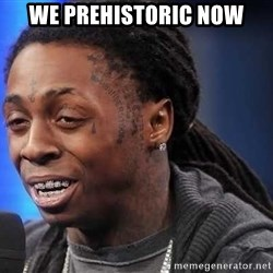 we president now - We prehistoric now
