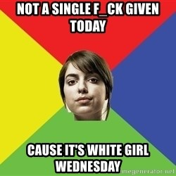 Non Jealous Girl - Not A Single F_ck Given Today Cause It's White Girl Wednesday