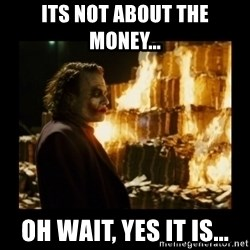 Not about the money joker - its not about the money... oh wait, yes it is...