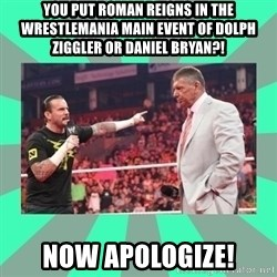 CM Punk Apologize! - You put Roman Reigns in the Wrestlemania Main event of Dolph Ziggler or Daniel Bryan?! Now Apologize!