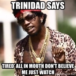 Trinidad James meme  - Trinidad says  Tired' all in mouth don't believe me just watch