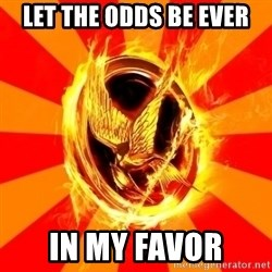 Typical fan of the hunger games - LET THE ODDS BE EVER IN MY FAVOR